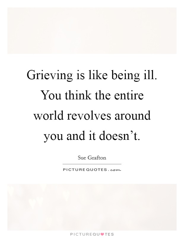 Grieving is like being ill. You think the entire world revolves around you and it doesn't. Picture Quote #1