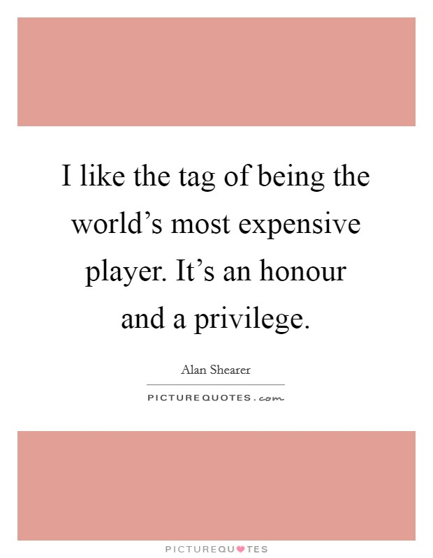 I like the tag of being the world's most expensive player. It's an honour and a privilege. Picture Quote #1