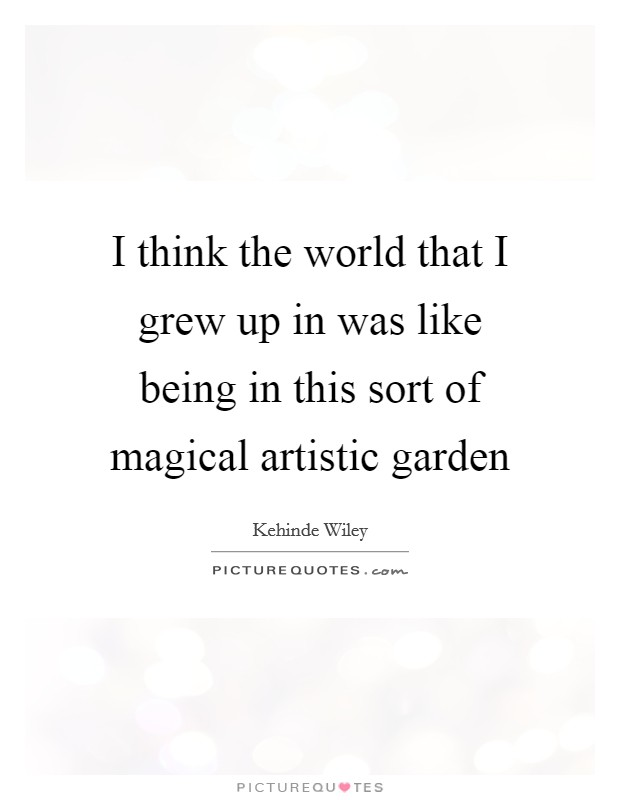 I think the world that I grew up in was like being in this sort of magical artistic garden Picture Quote #1