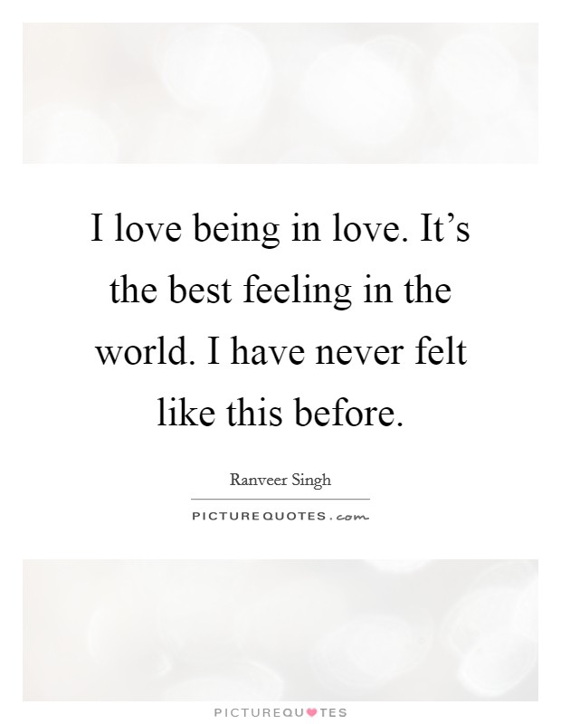 I love being in love. It's the best feeling in the world. I have never felt like this before Picture Quote #1