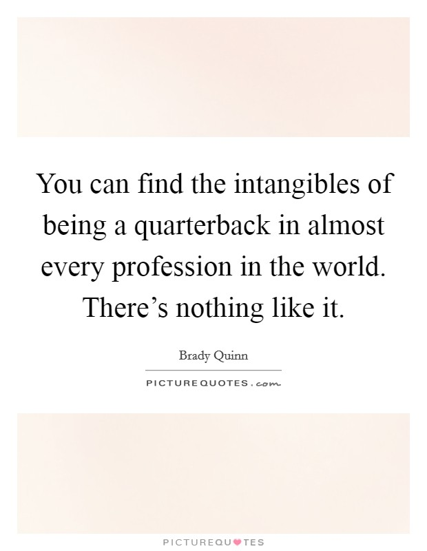 You can find the intangibles of being a quarterback in almost every profession in the world. There's nothing like it Picture Quote #1