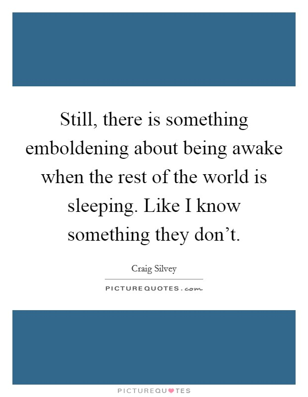Still, there is something emboldening about being awake when the rest of the world is sleeping. Like I know something they don't Picture Quote #1