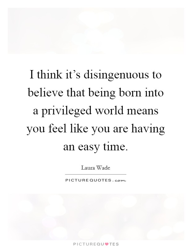 I think it's disingenuous to believe that being born into a privileged world means you feel like you are having an easy time. Picture Quote #1