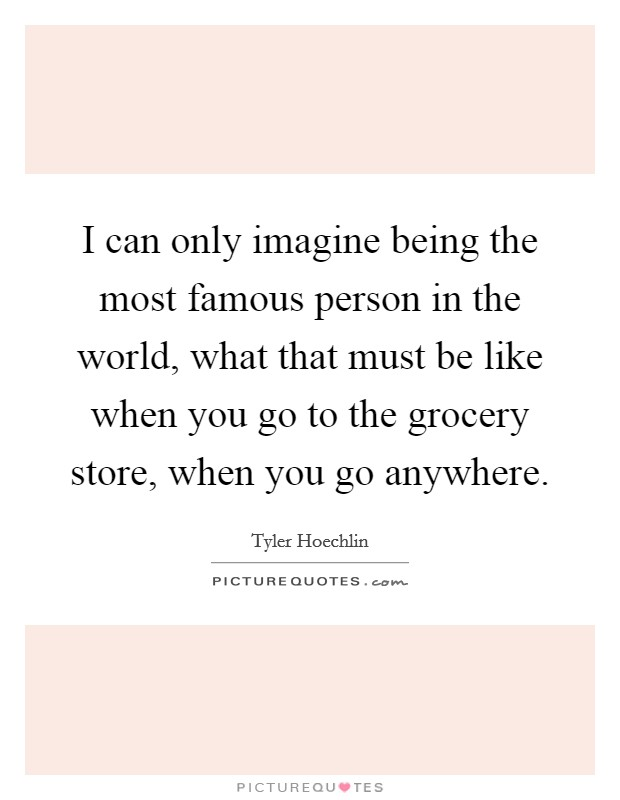 I can only imagine being the most famous person in the world, what that must be like when you go to the grocery store, when you go anywhere Picture Quote #1