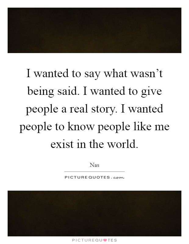 I wanted to say what wasn't being said. I wanted to give people a real story. I wanted people to know people like me exist in the world. Picture Quote #1