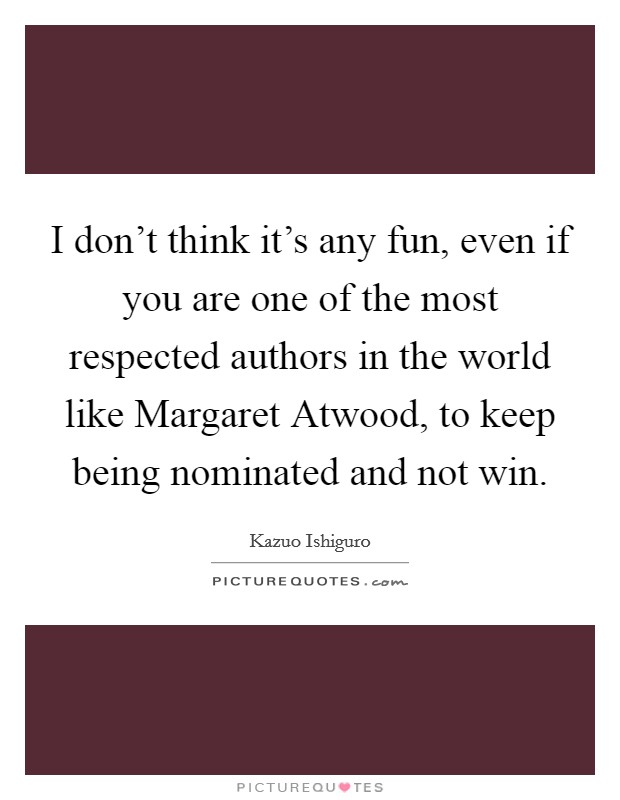 I don't think it's any fun, even if you are one of the most respected authors in the world like Margaret Atwood, to keep being nominated and not win Picture Quote #1