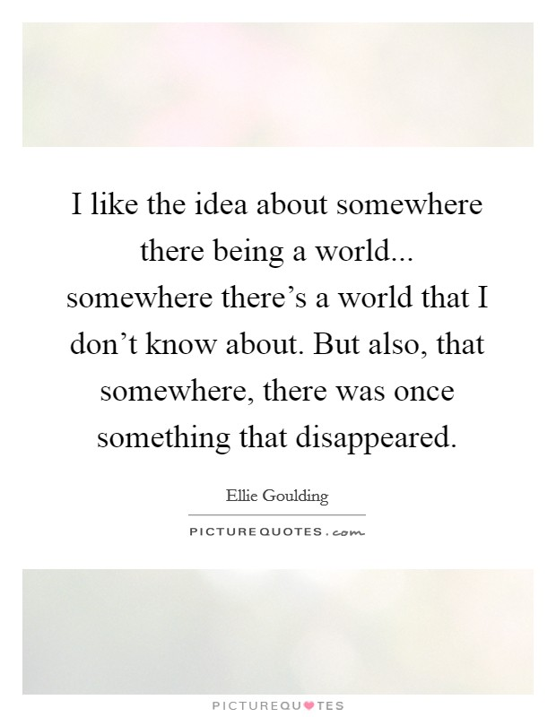 I like the idea about somewhere there being a world... somewhere there's a world that I don't know about. But also, that somewhere, there was once something that disappeared. Picture Quote #1