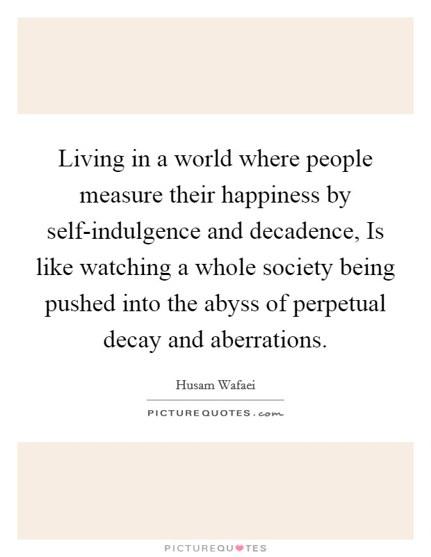Living in a world where people measure their happiness by self-indulgence and decadence, Is like watching a whole society being pushed into the abyss of perpetual decay and aberrations. Picture Quote #1