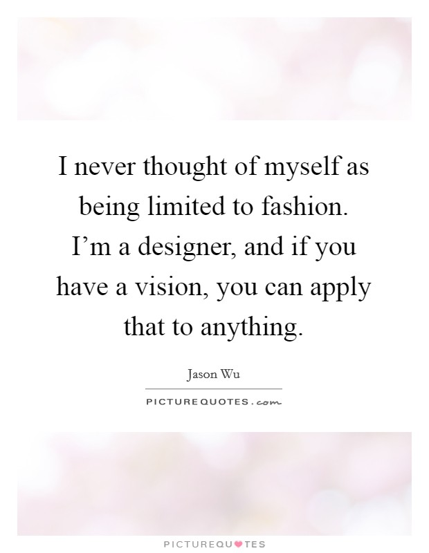 I never thought of myself as being limited to fashion. I'm a designer, and if you have a vision, you can apply that to anything Picture Quote #1