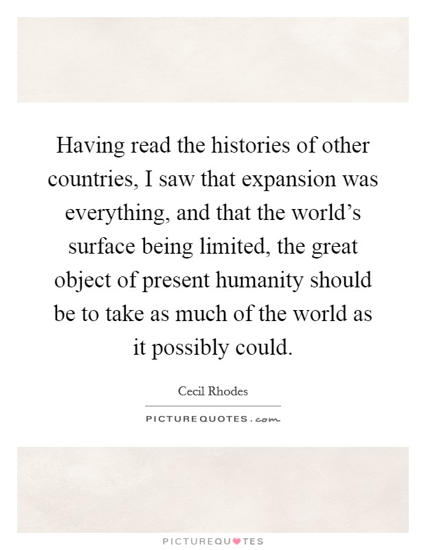Having read the histories of other countries, I saw that expansion was everything, and that the world's surface being limited, the great object of present humanity should be to take as much of the world as it possibly could Picture Quote #1