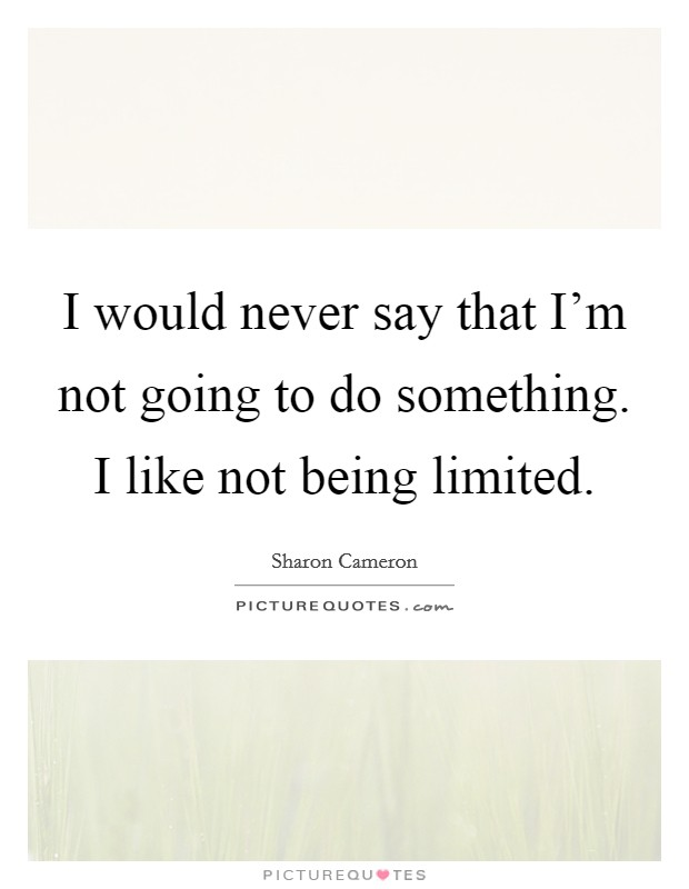 I would never say that I'm not going to do something. I like not being limited Picture Quote #1