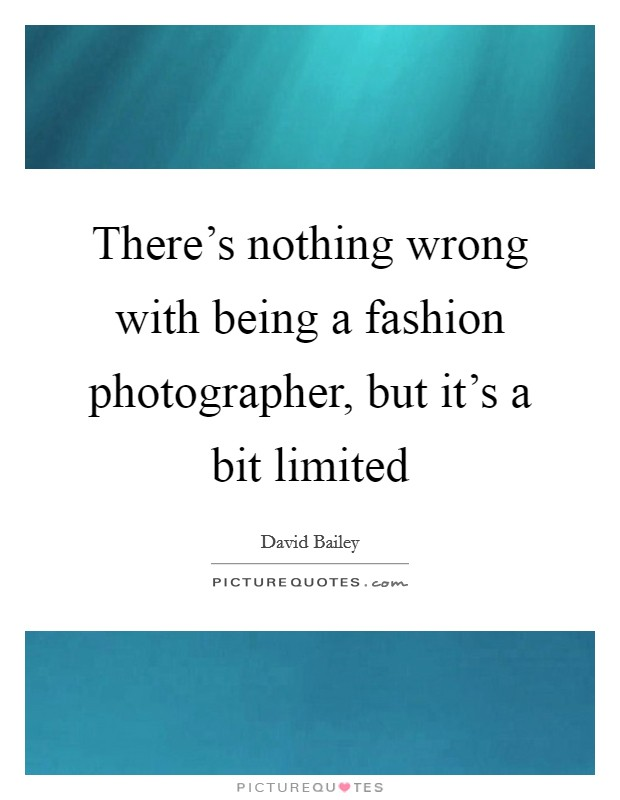 There's nothing wrong with being a fashion photographer, but it's a bit limited Picture Quote #1