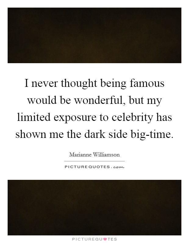 I never thought being famous would be wonderful, but my limited exposure to celebrity has shown me the dark side big-time Picture Quote #1