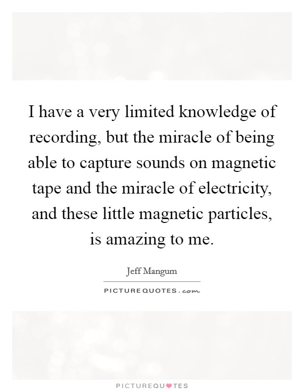 I have a very limited knowledge of recording, but the miracle of being able to capture sounds on magnetic tape and the miracle of electricity, and these little magnetic particles, is amazing to me. Picture Quote #1