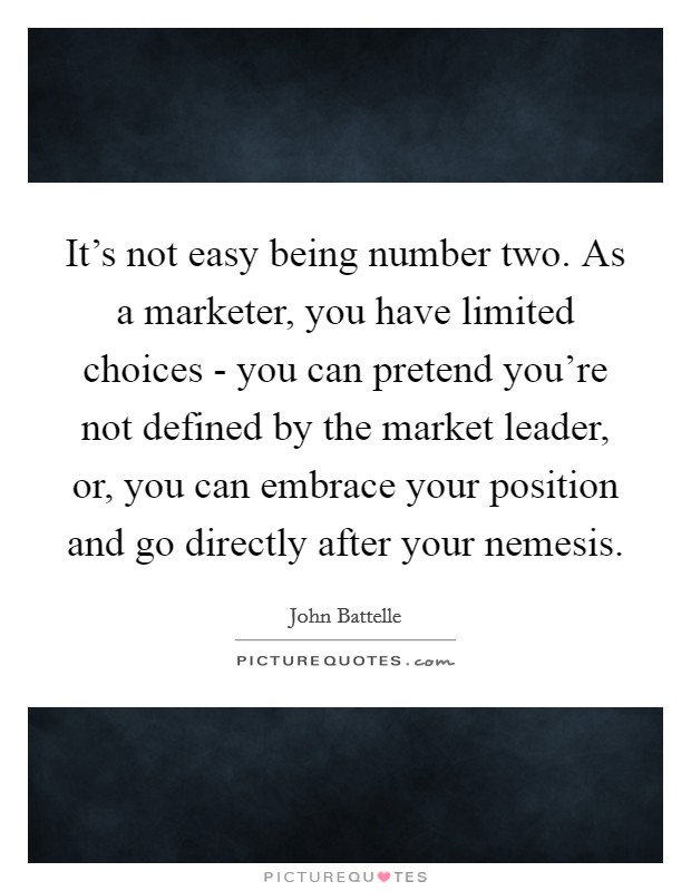 It's not easy being number two. As a marketer, you have limited choices - you can pretend you're not defined by the market leader, or, you can embrace your position and go directly after your nemesis Picture Quote #1