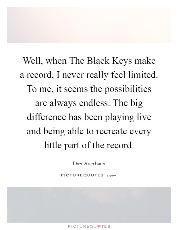 Well, when The Black Keys make a record, I never really feel limited. To me, it seems the possibilities are always endless. The big difference has been playing live and being able to recreate every little part of the record Picture Quote #1