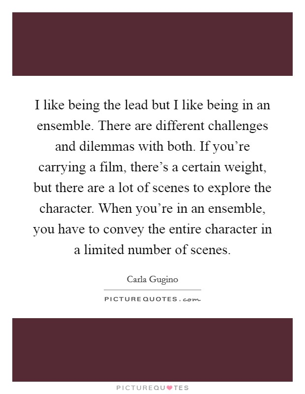 I like being the lead but I like being in an ensemble. There are different challenges and dilemmas with both. If you're carrying a film, there's a certain weight, but there are a lot of scenes to explore the character. When you're in an ensemble, you have to convey the entire character in a limited number of scenes Picture Quote #1