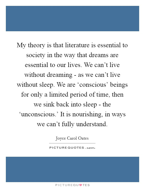 My theory is that literature is essential to society in the way that dreams are essential to our lives. We can't live without dreaming - as we can't live without sleep. We are 'conscious' beings for only a limited period of time, then we sink back into sleep - the 'unconscious.' It is nourishing, in ways we can't fully understand Picture Quote #1
