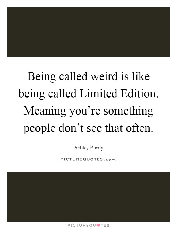Being called weird is like being called Limited Edition. Meaning you're something people don't see that often Picture Quote #1