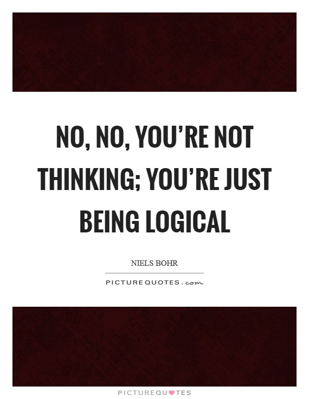 No, no, you're not thinking; you're just being logical Picture Quote #1