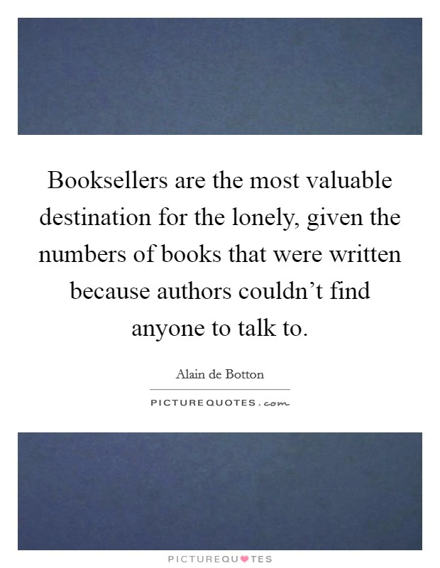 Booksellers are the most valuable destination for the lonely, given the numbers of books that were written because authors couldn't find anyone to talk to Picture Quote #1