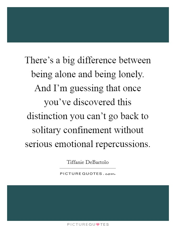 There's a big difference between being alone and being lonely. And I'm guessing that once you've discovered this distinction you can't go back to solitary confinement without serious emotional repercussions Picture Quote #1