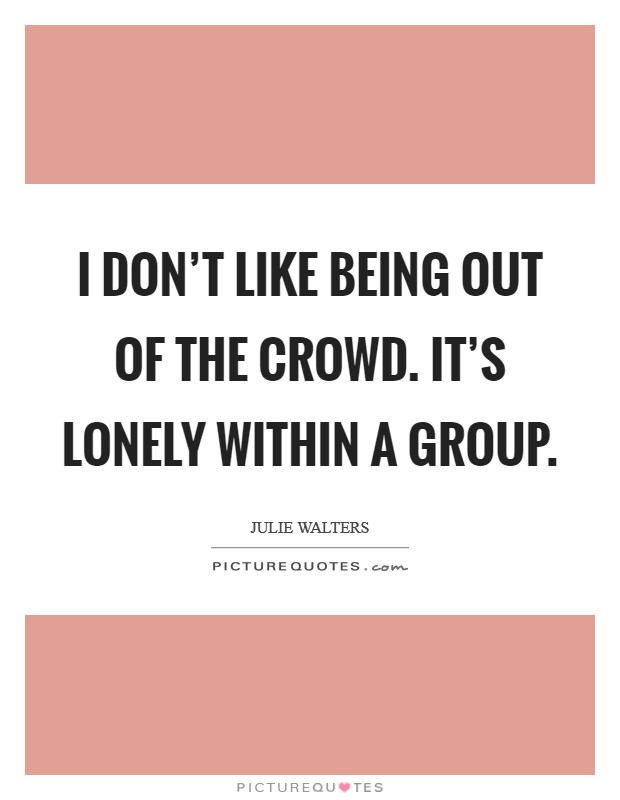 I don't like being out of the crowd. It's lonely within a group Picture Quote #1