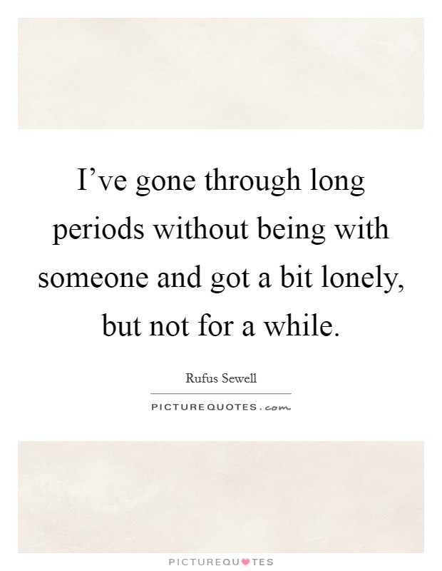 I've gone through long periods without being with someone and got a bit lonely, but not for a while Picture Quote #1
