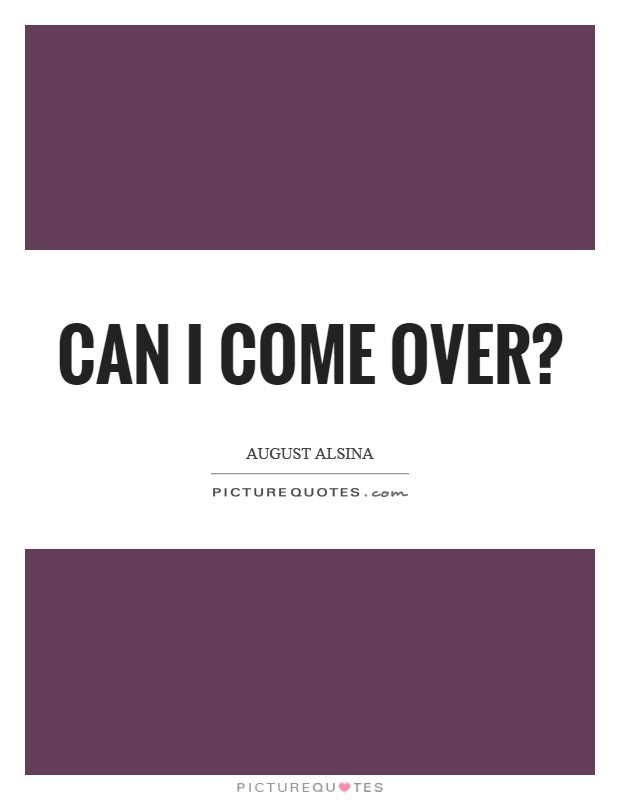 Can I come over? Picture Quote #1
