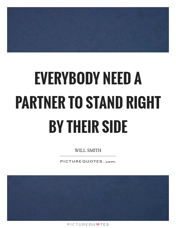 Everybody need a partner to stand right by their side Picture Quote #1