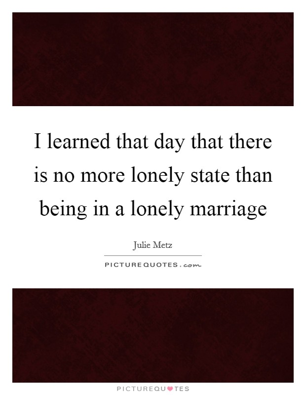 I learned that day that there is no more lonely state than being in a lonely marriage Picture Quote #1