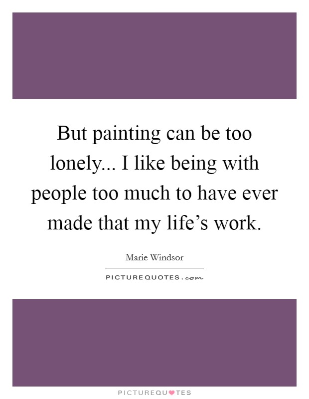 But painting can be too lonely... I like being with people too much to have ever made that my life's work Picture Quote #1