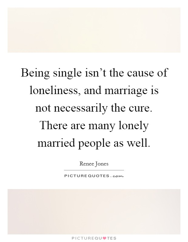 Being single isn't the cause of loneliness, and marriage is not necessarily the cure. There are many lonely married people as well Picture Quote #1