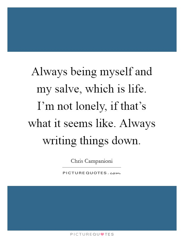 Always being myself and my salve, which is life. I'm not lonely, if that's what it seems like. Always writing things down Picture Quote #1