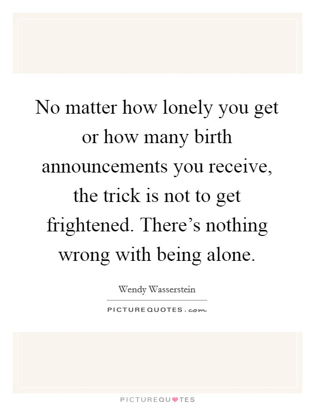 No matter how lonely you get or how many birth announcements you receive, the trick is not to get frightened. There's nothing wrong with being alone Picture Quote #1
