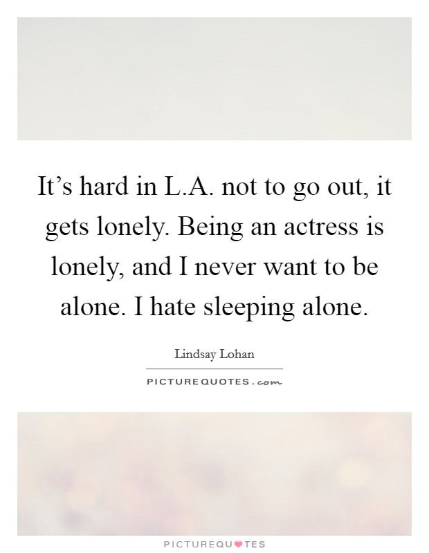 It's hard in L.A. not to go out, it gets lonely. Being an actress is lonely, and I never want to be alone. I hate sleeping alone Picture Quote #1
