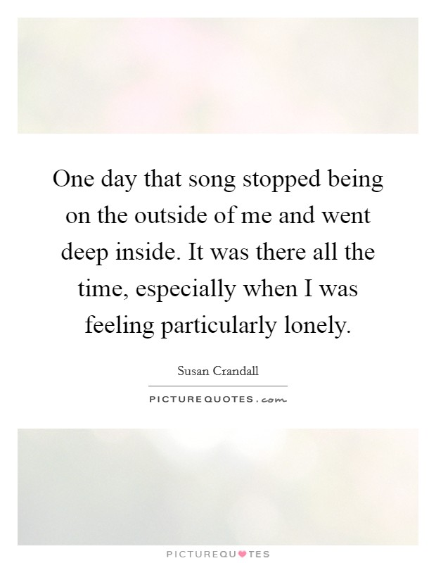 One day that song stopped being on the outside of me and went deep inside. It was there all the time, especially when I was feeling particularly lonely Picture Quote #1