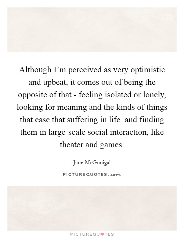 Although I'm perceived as very optimistic and upbeat, it comes out of being the opposite of that - feeling isolated or lonely, looking for meaning and the kinds of things that ease that suffering in life, and finding them in large-scale social interaction, like theater and games. Picture Quote #1