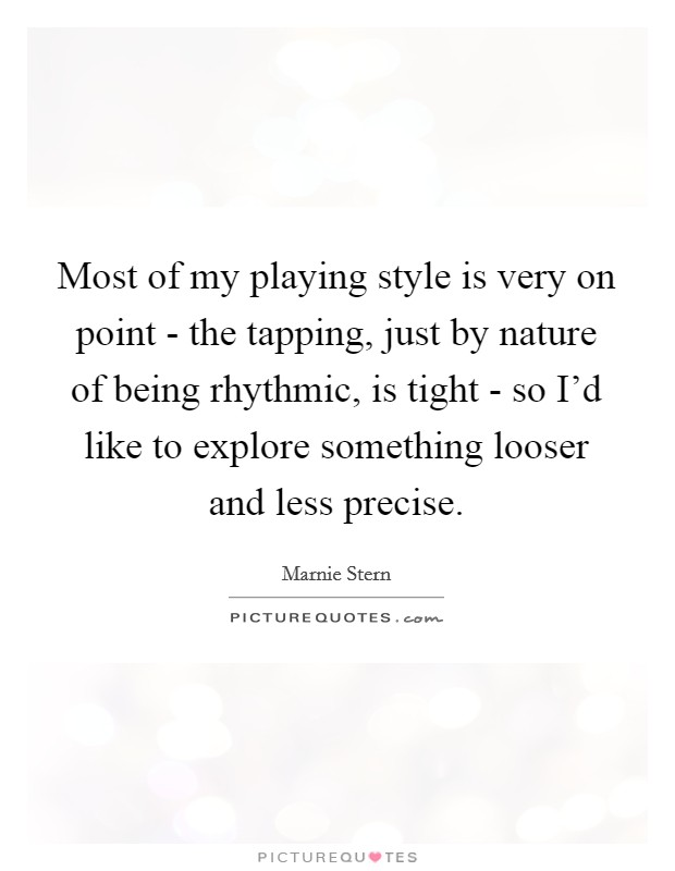 Most of my playing style is very on point - the tapping, just by nature of being rhythmic, is tight - so I'd like to explore something looser and less precise Picture Quote #1