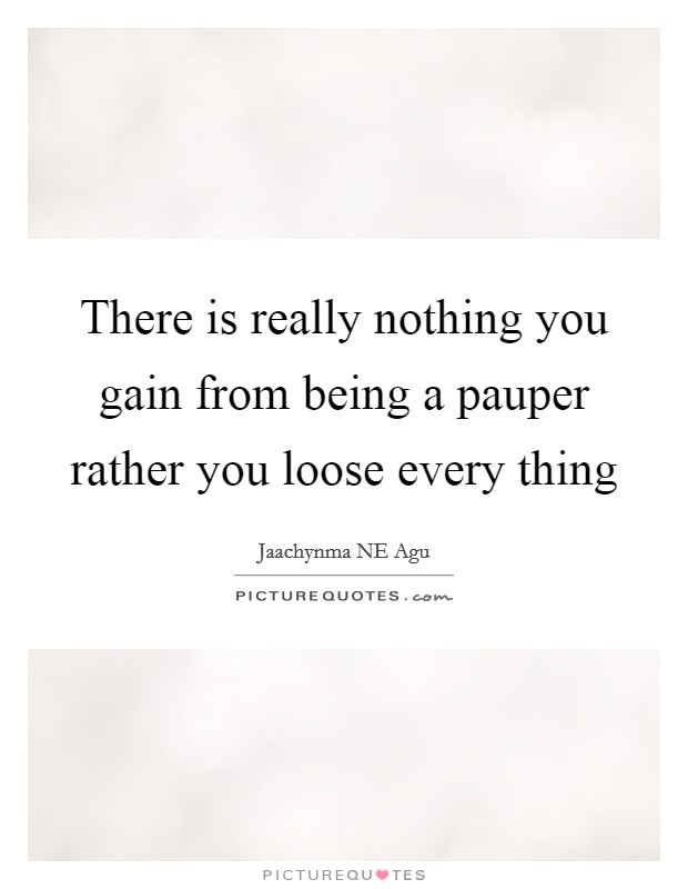 There is really nothing you gain from being a pauper rather you loose every thing Picture Quote #1