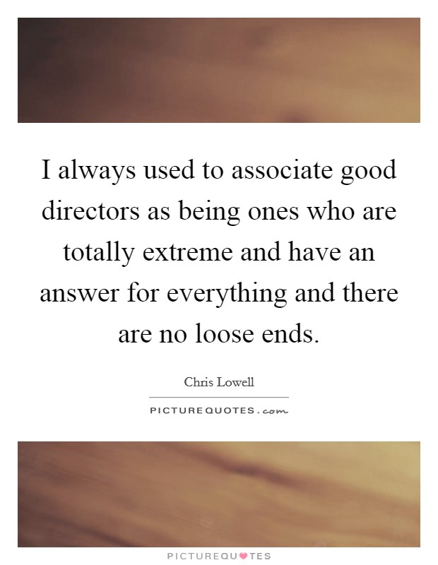 I always used to associate good directors as being ones who are totally extreme and have an answer for everything and there are no loose ends Picture Quote #1