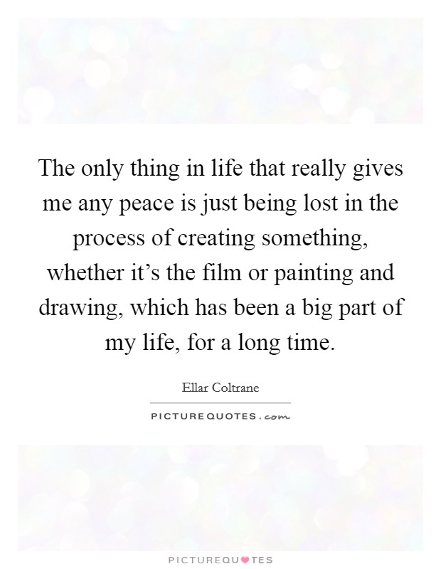 The only thing in life that really gives me any peace is ...
