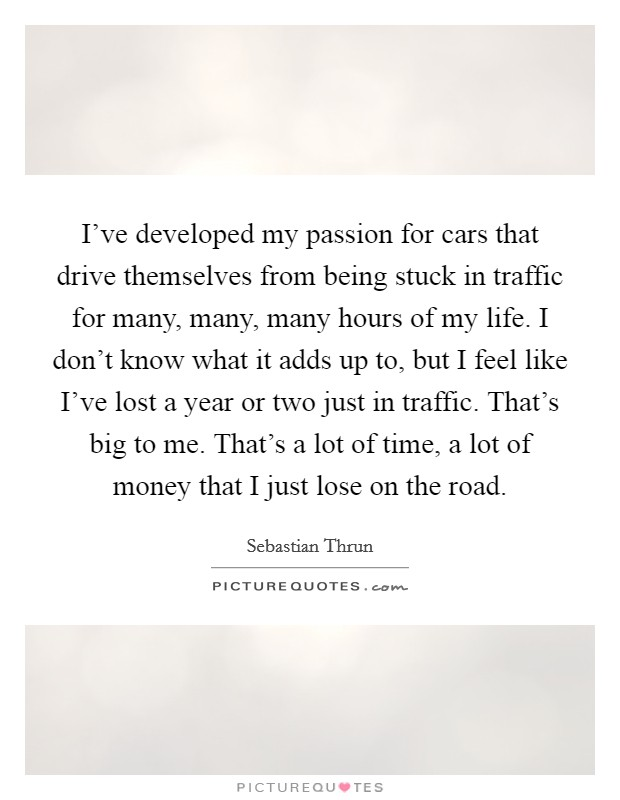 I've developed my passion for cars that drive themselves from being stuck in traffic for many, many, many hours of my life. I don't know what it adds up to, but I feel like I've lost a year or two just in traffic. That's big to me. That's a lot of time, a lot of money that I just lose on the road Picture Quote #1