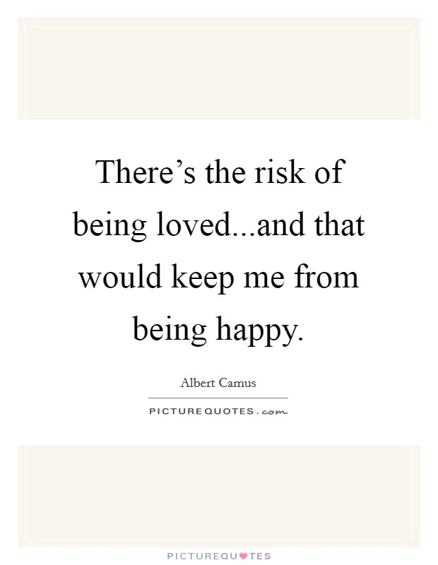 There's the risk of being loved...and that would keep me from being happy Picture Quote #1