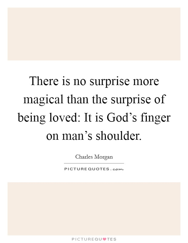 There is no surprise more magical than the surprise of being loved: It is God's finger on man's shoulder Picture Quote #1