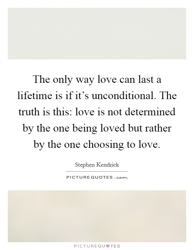 The only way love can last a lifetime is if it's unconditional. The truth is this: love is not determined by the one being loved but rather by the one choosing to love Picture Quote #1