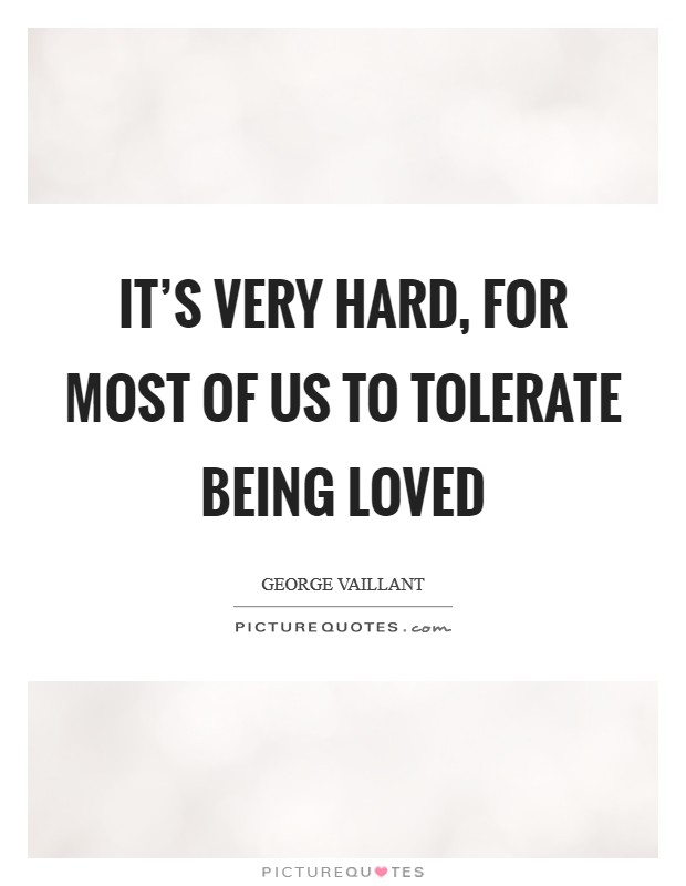 It's very hard, for most of us to tolerate being loved Picture Quote #1
