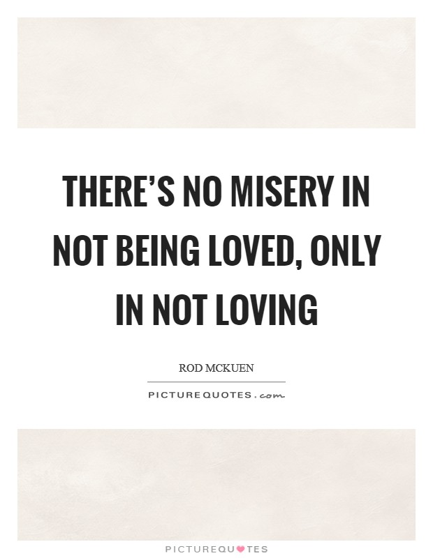 There's no misery in not being loved, only in not loving Picture Quote #1