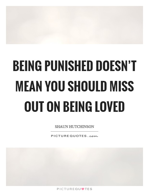 Being punished doesn't mean you should miss out on being loved Picture Quote #1