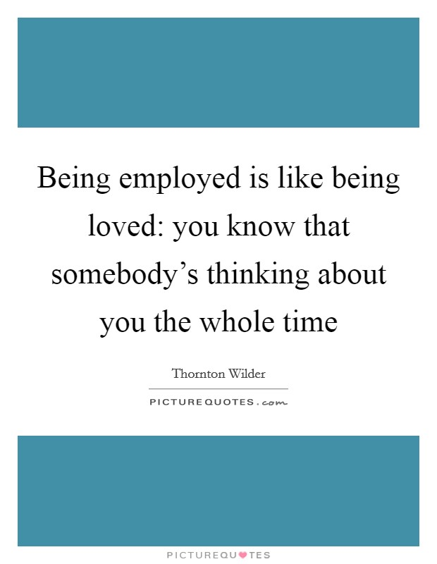 Being employed is like being loved: you know that somebody's thinking about you the whole time Picture Quote #1